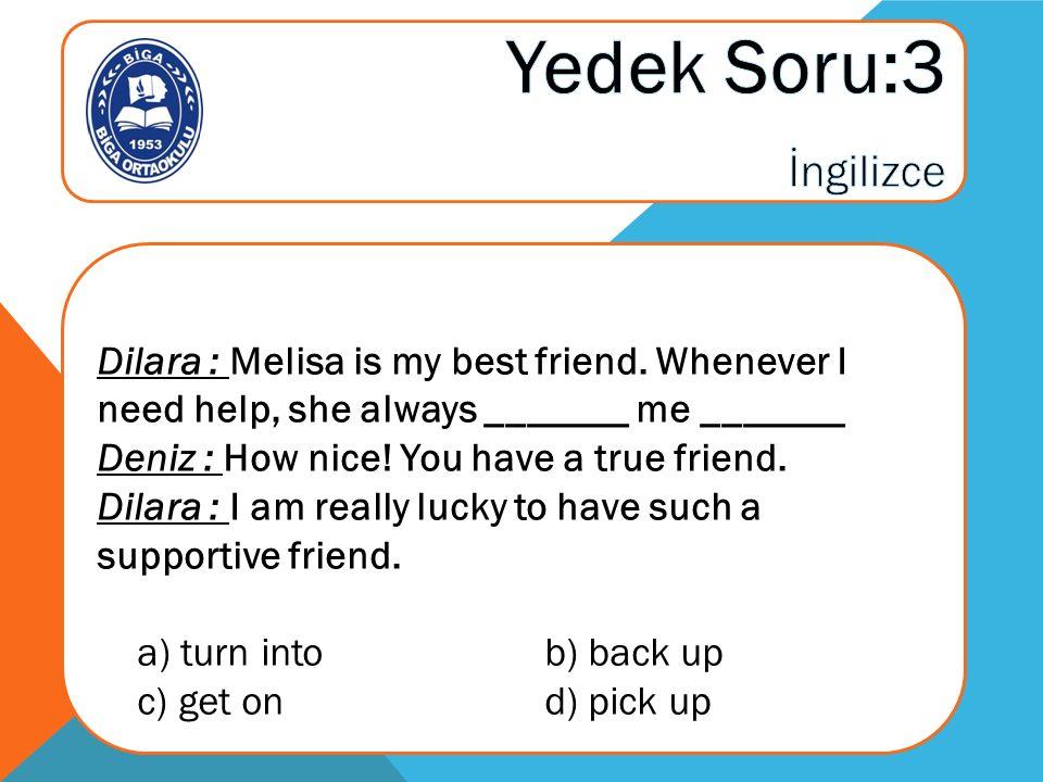 Dilara : Melisa is my best friend.