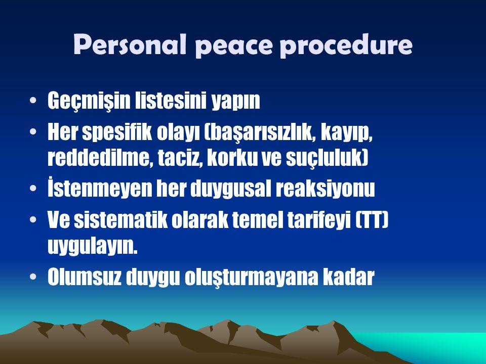 Personal peace procedure Geçmişin listesini yapın Her spesifik olayı (başarısızlık, kayıp, reddedilme, taciz, korku ve suçluluk) İstenmeyen her duygusal reaksiyonu Ve sistematik olarak temel tarifeyi (TT) uygulayın.