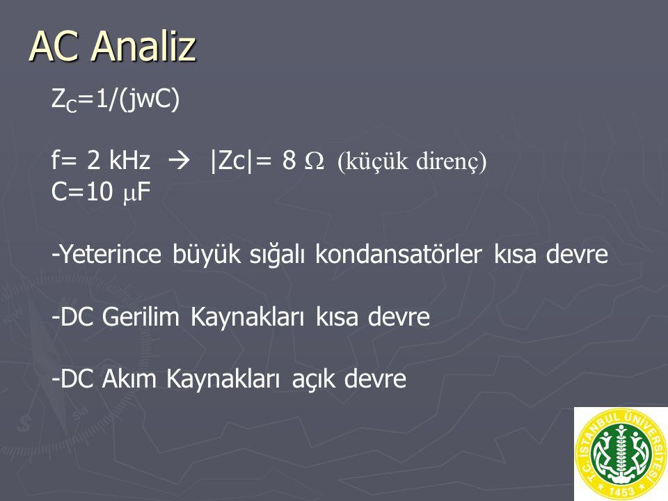 AC Analiz Z C =1/(jwC) f= 2 kHz  |Zc|= 8  küçük direnç) C=10  F -Yeterince büyük sığalı kondansatörler kısa devre -DC Gerilim Kaynakları kısa devre -DC Akım Kaynakları açık devre