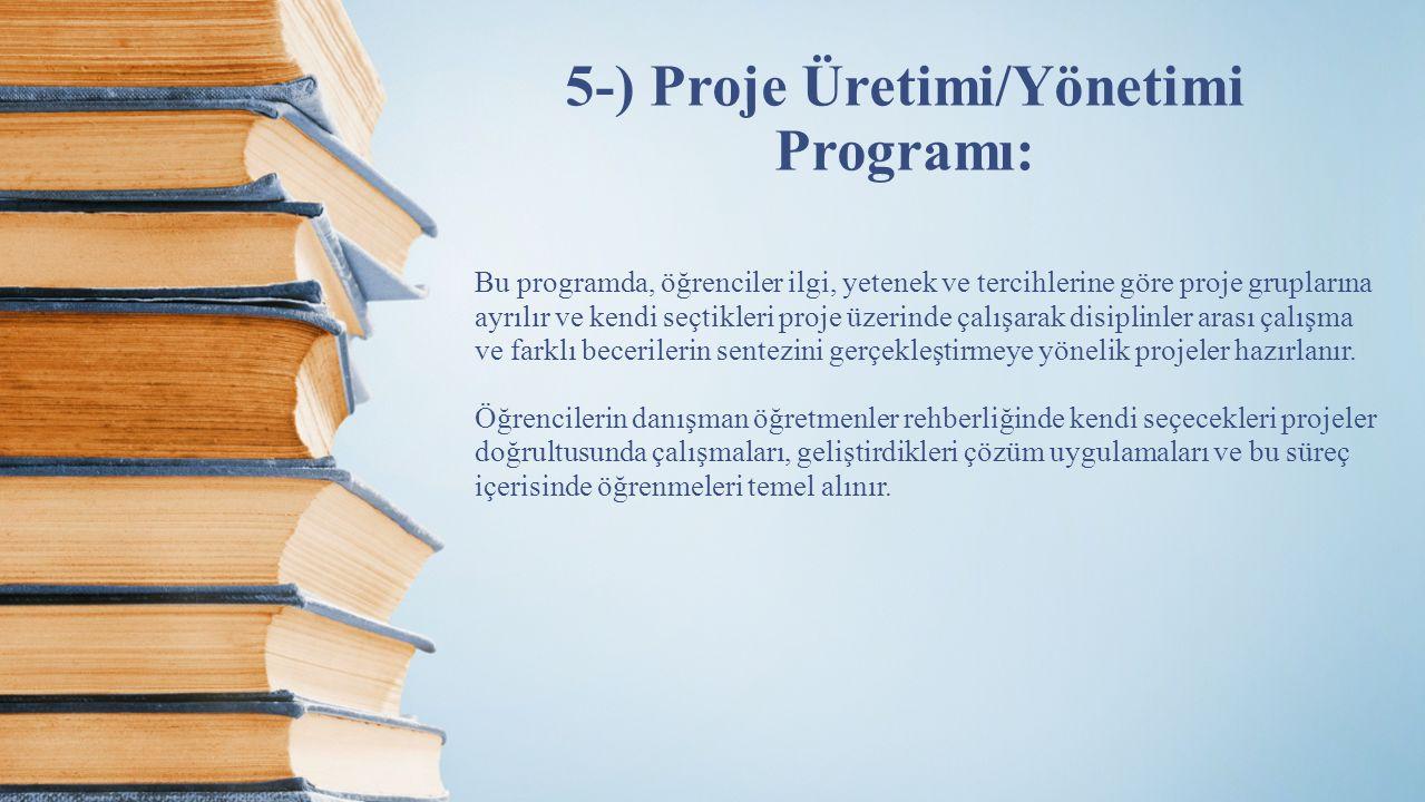5-) Proje Üretimi/Yönetimi Programı: Bu programda, öğrenciler ilgi, yetenek ve tercihlerine göre proje gruplarına ayrılır ve kendi seçtikleri proje üz