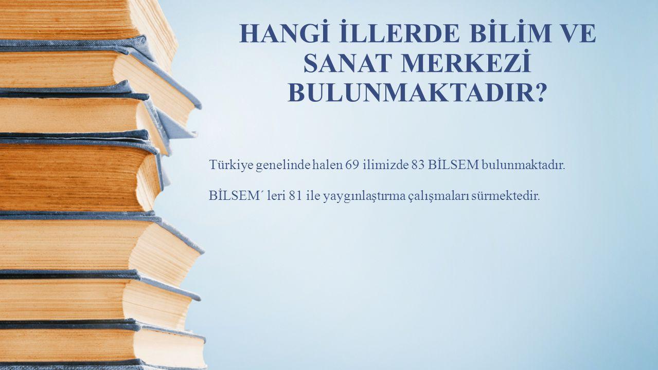 HANGİ İLLERDE BİLİM VE SANAT MERKEZİ BULUNMAKTADIR? Türkiye genelinde halen 69 ilimizde 83 BİLSEM bulunmaktadır. BİLSEM´ leri 81 ile yaygınlaştırma ça