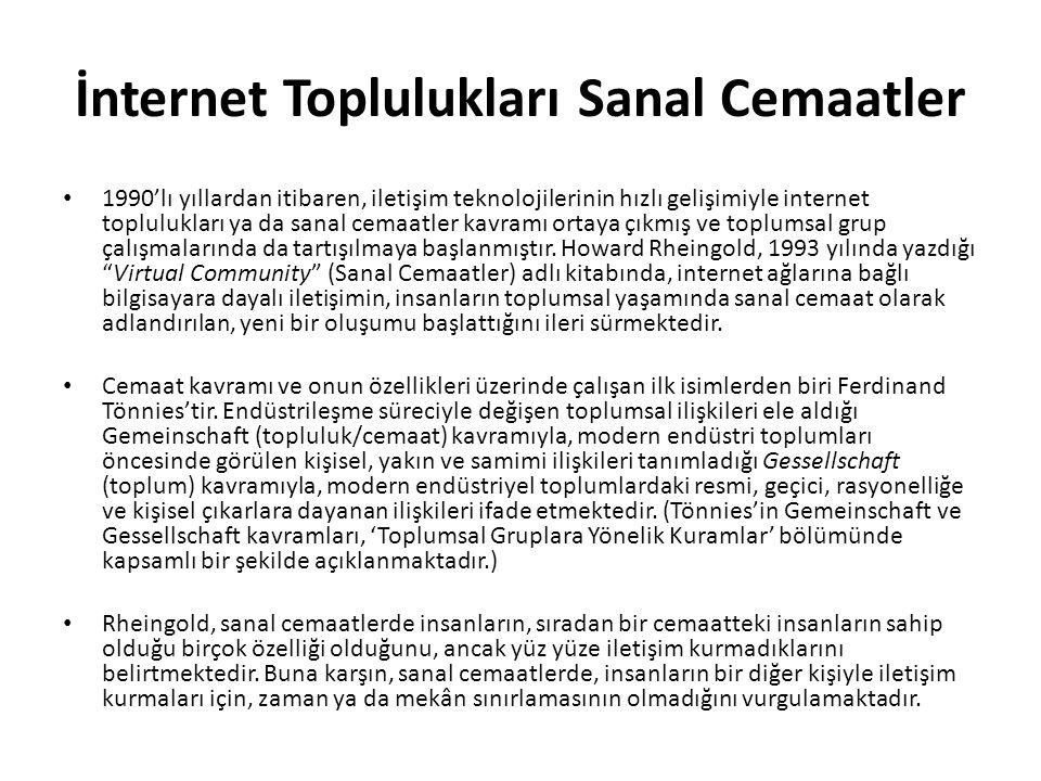 İnternet Toplulukları Sanal Cemaatler 1990'lı yıllardan itibaren, iletişim teknolojilerinin hızlı gelişimiyle internet toplulukları ya da sanal cemaatler kavramı ortaya çıkmış ve toplumsal grup çalışmalarında da tartışılmaya başlanmıştır.