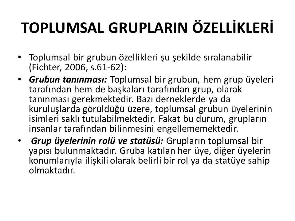 TOPLUMSAL GRUPLARIN ÖZELLİKLERİ Toplumsal bir grubun özellikleri şu şekilde sıralanabilir (Fichter, 2006, s.61-62): Grubun tanınması: Toplumsal bir grubun, hem grup üyeleri tarafından hem de başkaları tarafından grup, olarak tanınması gerekmektedir.