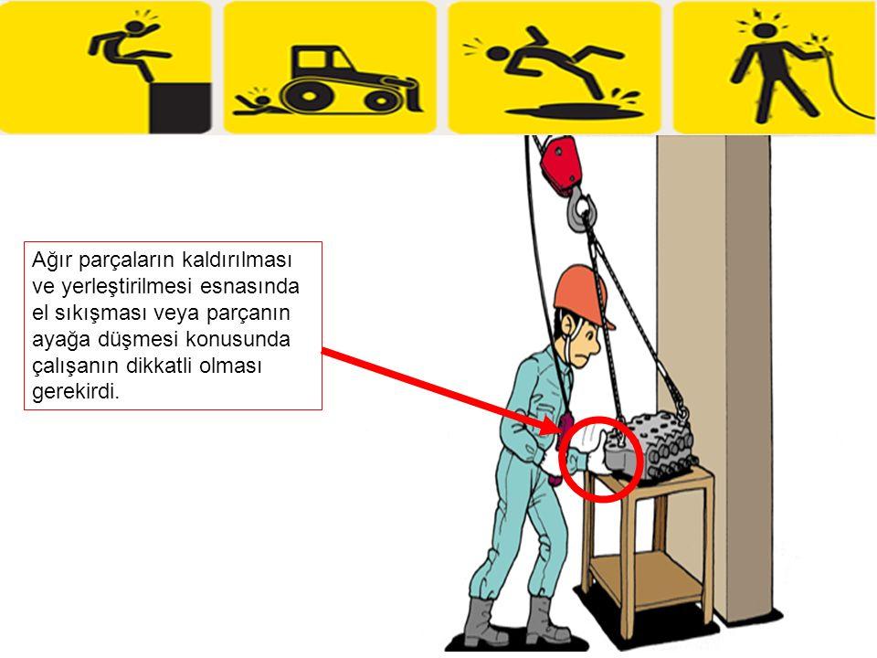 Ağır parçaların kaldırılması ve yerleştirilmesi esnasında el sıkışması veya parçanın ayağa düşmesi konusunda çalışanın dikkatli olması gerekirdi.