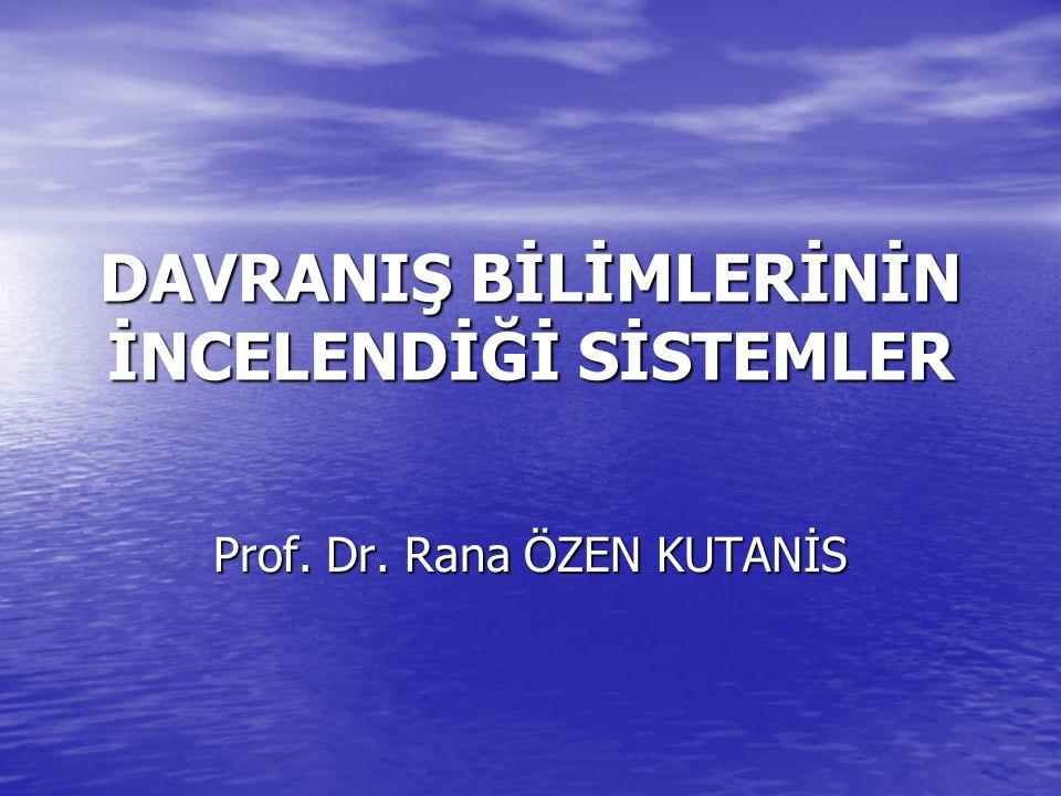 DAVRANIŞ BİLİMLERİNİN İNCELENDİĞİ SİSTEMLER Prof. Dr. Rana ÖZEN KUTANİS