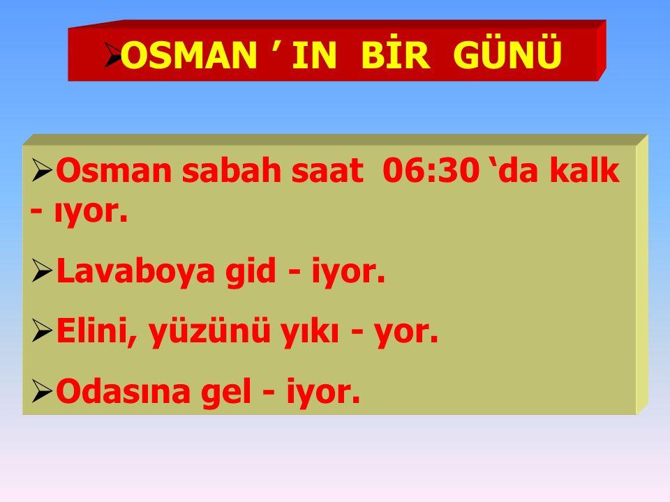  OSMAN ' IN BİR GÜNÜ  Osman sabah saat 06:30 'da kalk - ıyor.