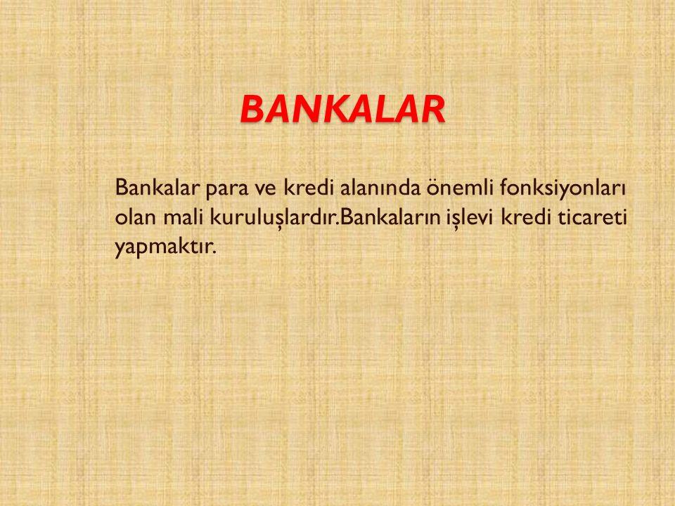 BANKALAR Bankalar para ve kredi alanında önemli fonksiyonları olan mali kuruluşlardır.Bankaların işlevi kredi ticareti yapmaktır.