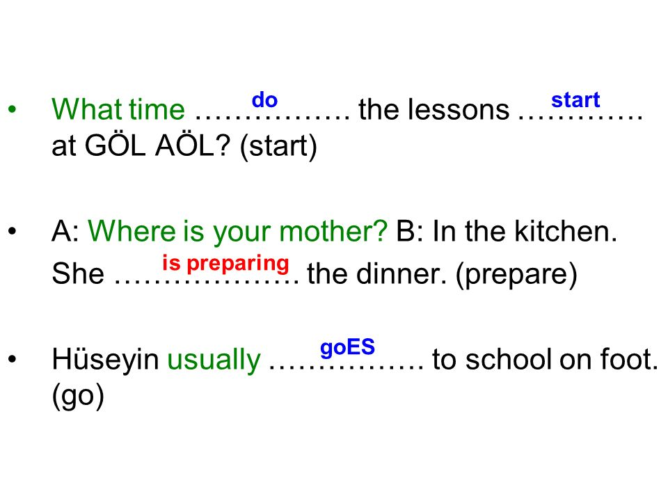 What time ……………. the lessons …………. at GÖL AÖL? (start) A: Where is your mother? B: In the kitchen. She ………………. the dinner. (prepare) Hüseyin usually …
