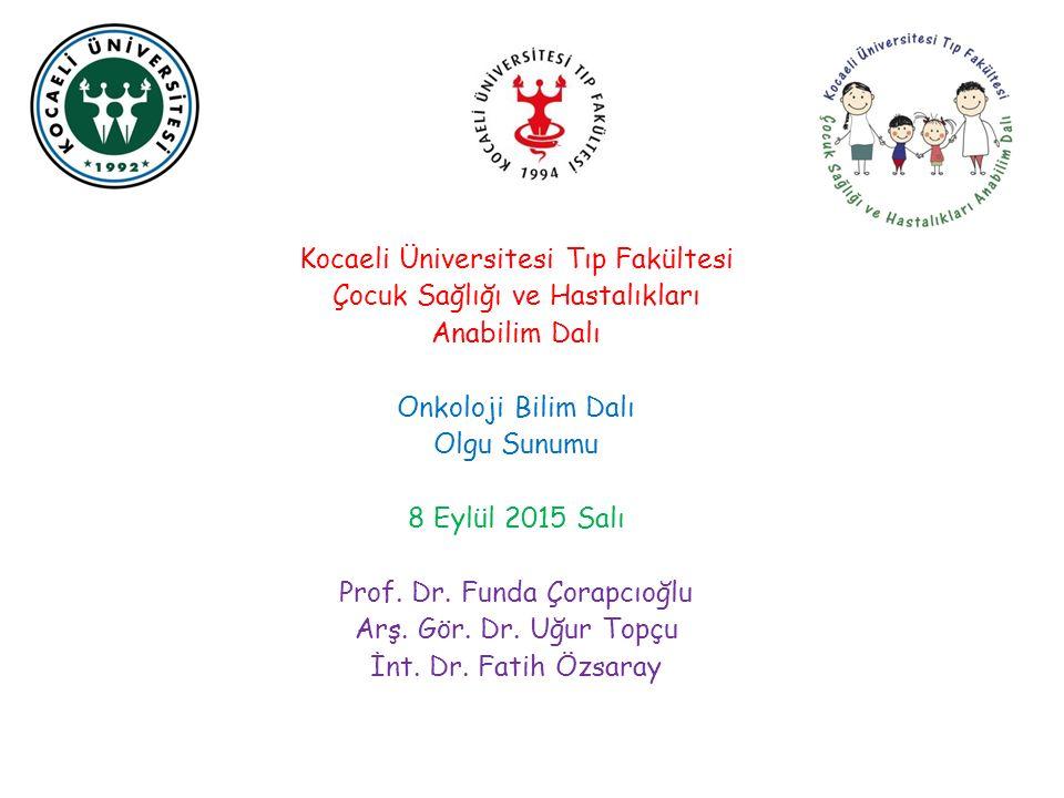 Kocaeli Üniversitesi Tıp Fakültesi Çocuk Sağlığı ve Hastalıkları Anabilim Dalı Onkoloji Bilim Dalı Olgu Sunumu 8 Eylül 2015 Salı Prof. Dr. Funda Çorap
