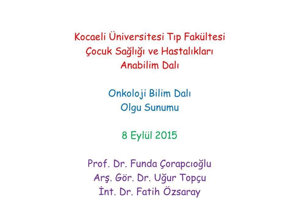 Kocaeli Üniversitesi Tıp Fakültesi Çocuk Sağlığı ve Hastalıkları Anabilim Dalı Onkoloji Bilim Dalı Olgu Sunumu 8 Eylül 2015 Prof. Dr. Funda Çorapcıoğl