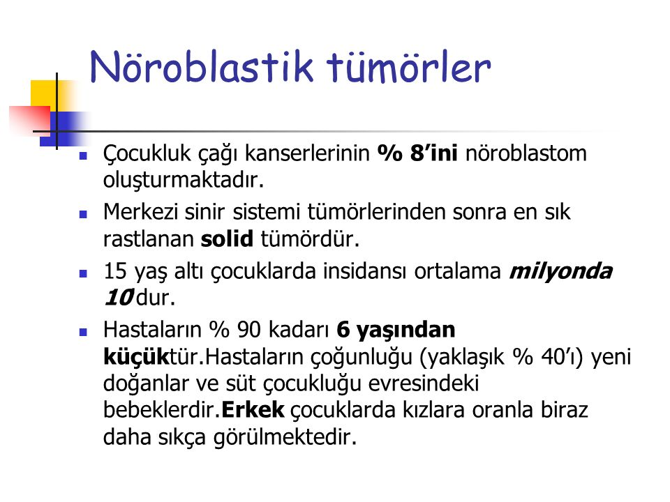 Nöroblastik tümörler Çocukluk çağı kanserlerinin % 8'ini nöroblastom oluşturmaktadır. Merkezi sinir sistemi tümörlerinden sonra en sık rastlanan solid