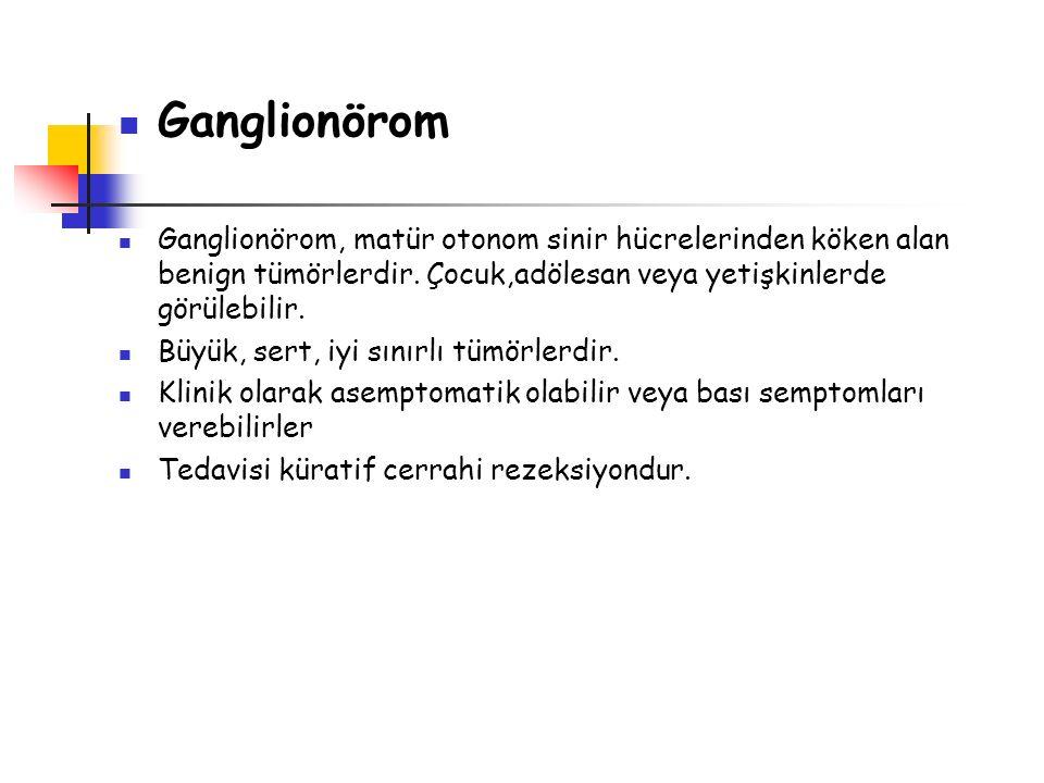 Ganglionörom Ganglionörom, matür otonom sinir hücrelerinden köken alan benign tümörlerdir. Çocuk,adölesan veya yetişkinlerde görülebilir. Büyük, sert,