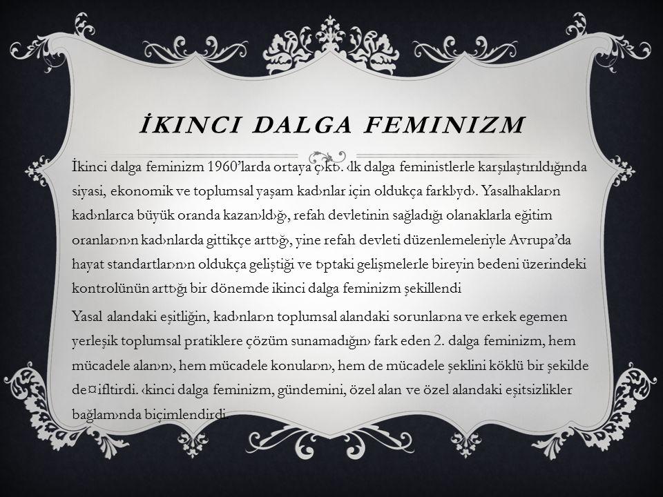 İKINCI DALGA FEMINIZM İkinci dalga feminizm 1960'larda ortaya ç›kt›. ‹lk dalga feministlerle karşılaştırıldığında siyasi, ekonomik ve toplumsal yaşam