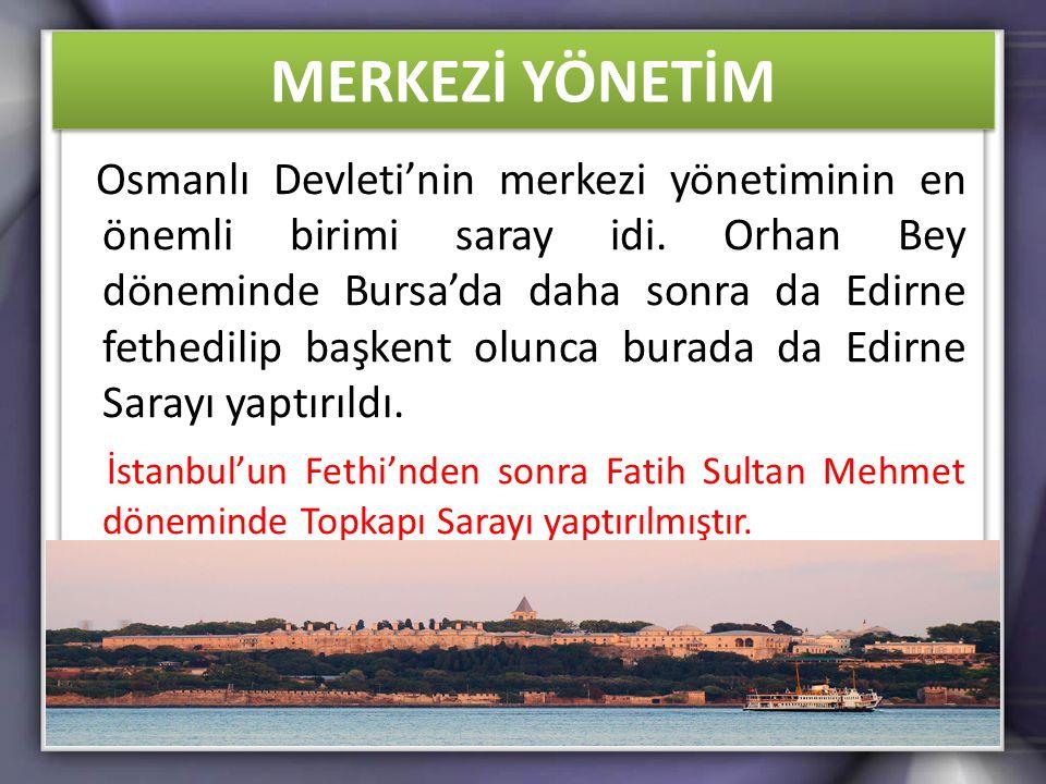 MERKEZİ YÖNETİM Osmanlı Devleti'nin merkezi yönetiminin en önemli birimi saray idi. Orhan Bey döneminde Bursa'da daha sonra da Edirne fethedilip başke