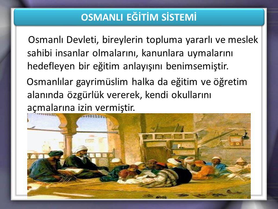 OSMANLI EĞİTİM SİSTEMİ Osmanlı Devleti, bireylerin topluma yararlı ve meslek sahibi insanlar olmalarını, kanunlara uymalarını hedefleyen bir eğitim an