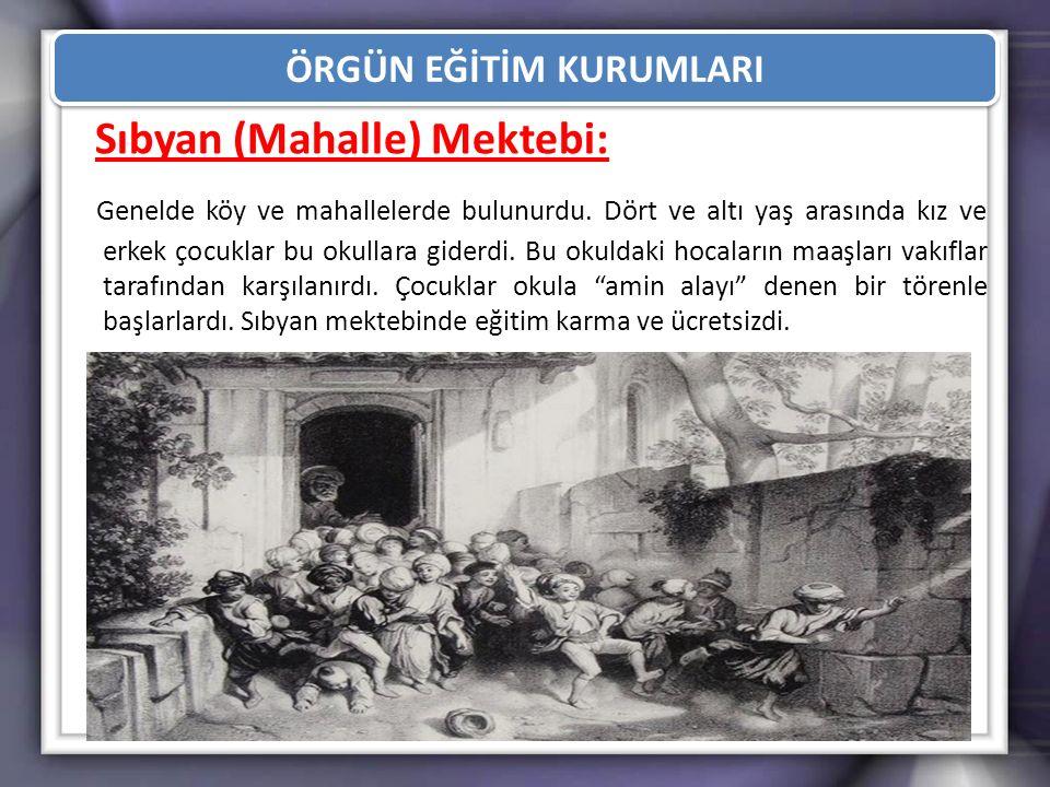 ÖRGÜN EĞİTİM KURUMLARI Sıbyan (Mahalle) Mektebi: Genelde köy ve mahallelerde bulunurdu. Dört ve altı yaş arasında kız ve erkek çocuklar bu okullara gi