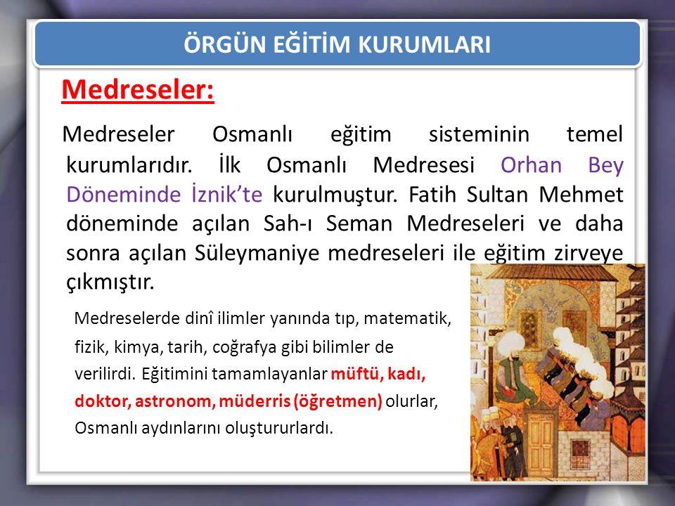 ÖRGÜN EĞİTİM KURUMLARI Medreseler: Medreseler Osmanlı eğitim sisteminin temel kurumlarıdır. İlk Osmanlı Medresesi Orhan Bey Döneminde İznik'te kurulmu