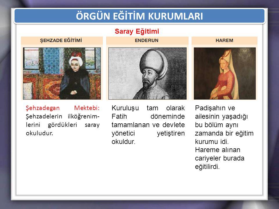 ÖRGÜN EĞİTİM KURUMLARI Şehzadegan Mektebi: Şehzadelerin ilköğrenim- lerini gördükleri saray okuludur. Kuruluşu tam olarak Fatih döneminde tamamlanan v
