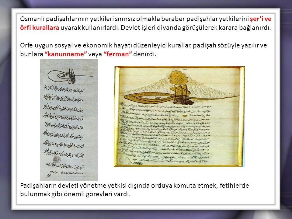 Osmanlı padişahlarının yetkileri sınırsız olmakla beraber padişahlar yetkilerini şer'i ve örfi kurallara uyarak kullanırlardı. Devlet işleri divanda g