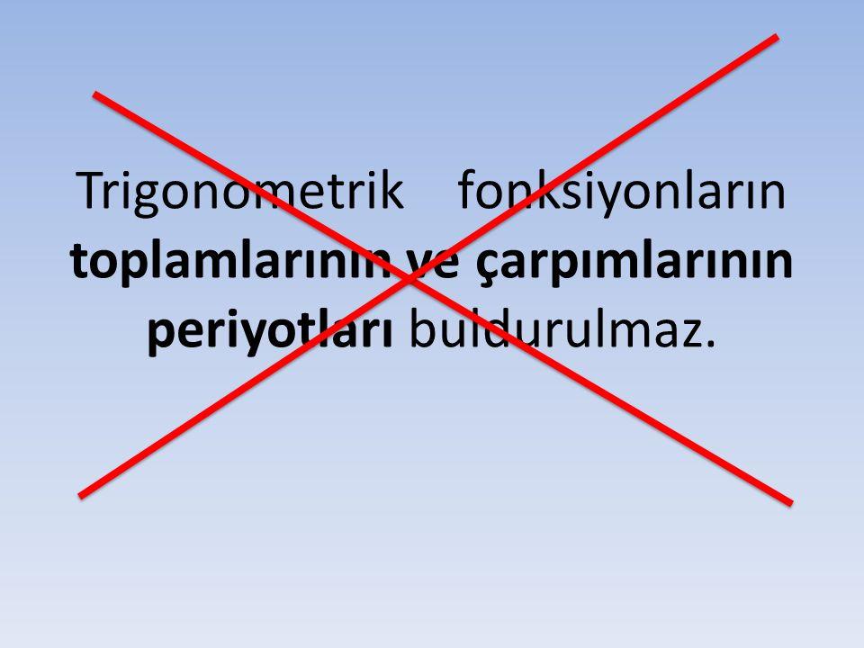Trigonometrik fonksiyonların toplamlarının ve çarpımlarının periyotları buldurulmaz.