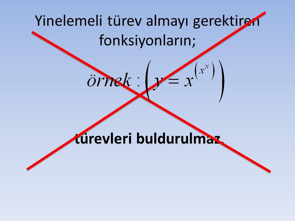 Yinelemeli türev almayı gerektiren fonksiyonların; türevleri buldurulmaz.