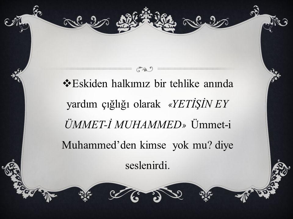  Eskiden halkımız bir tehlike anında yardım çığlığı olarak « YETİŞİN EY ÜMMET-İ MUHAMMED » Ümmet-i Muhammed'den kimse yok mu? diye seslenirdi.