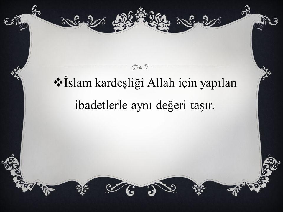  İslam kardeşliği Allah için yapılan ibadetlerle aynı değeri taşır.