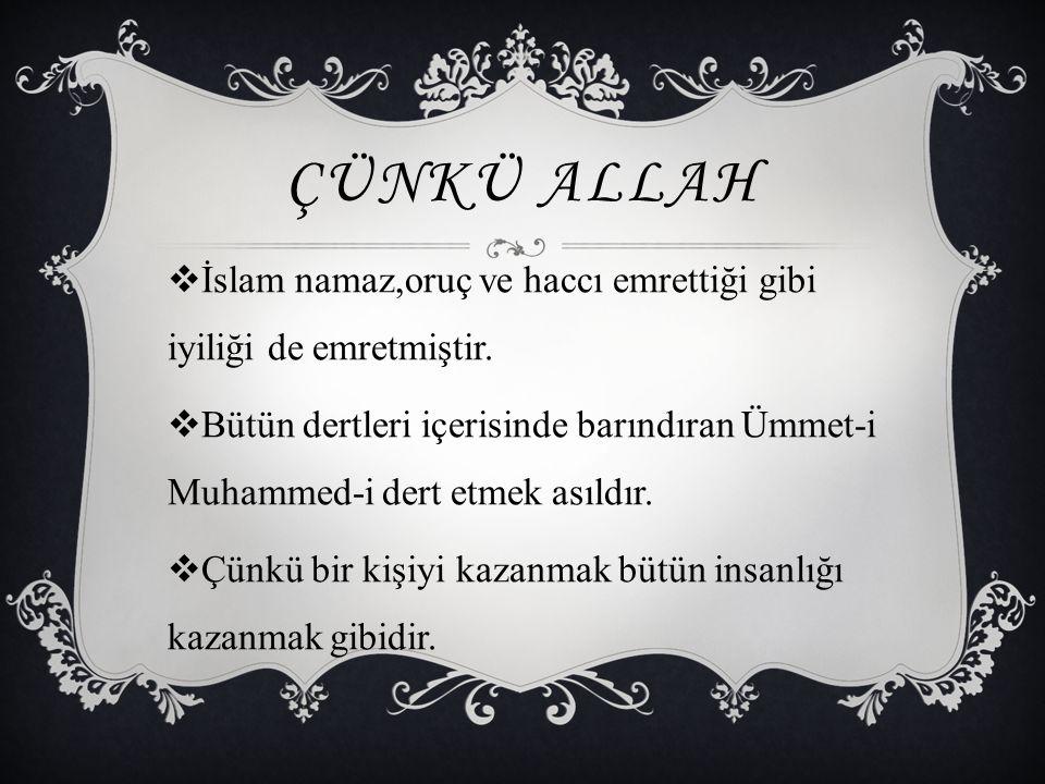 ÇÜNKÜ ALLAH  İslam namaz,oruç ve haccı emrettiği gibi iyiliği de emretmiştir.  Bütün dertleri içerisinde barındıran Ümmet-i Muhammed-i dert etmek as