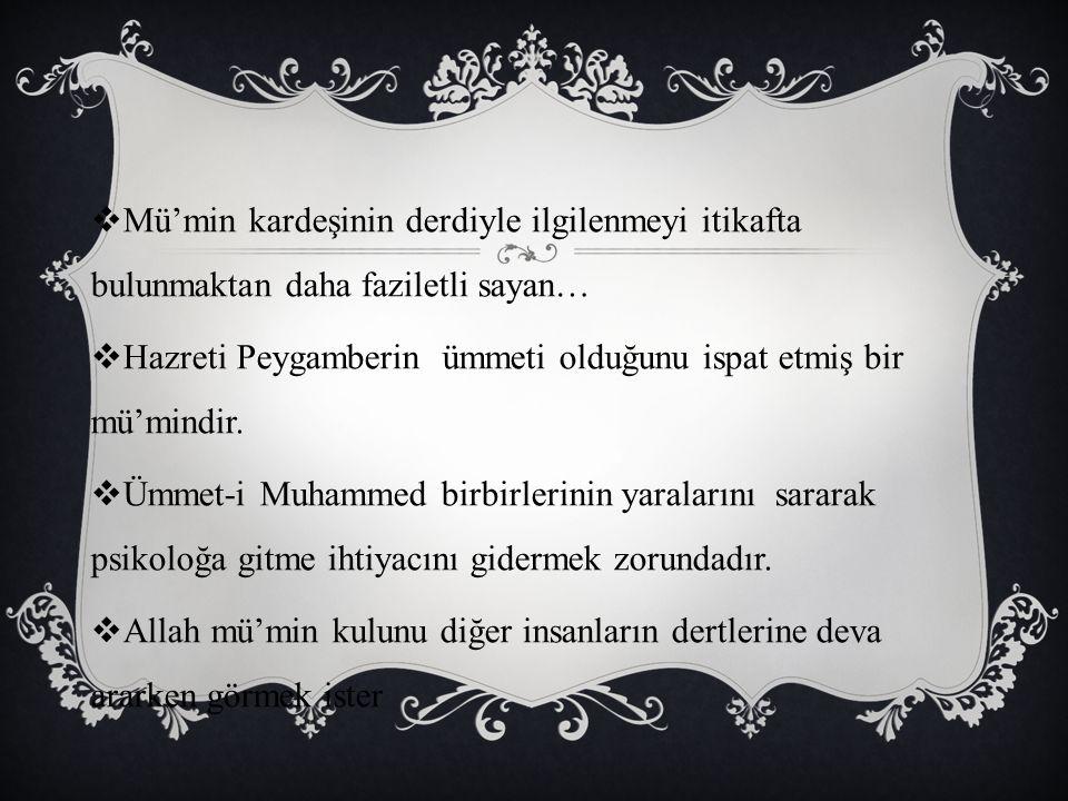  Mü'min kardeşinin derdiyle ilgilenmeyi itikafta bulunmaktan daha faziletli sayan…  Hazreti Peygamberin ümmeti olduğunu ispat etmiş bir mü'mindir. 