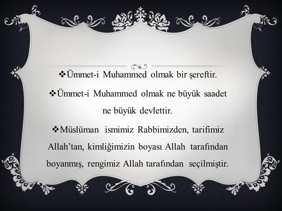  Ümmet-i Muhammed olmak bir şereftir.  Ümmet-i Muhammed olmak ne büyük saadet ne büyük devlettir.  Müslüman ismimiz Rabbimizden, tarifimiz Allah'ta
