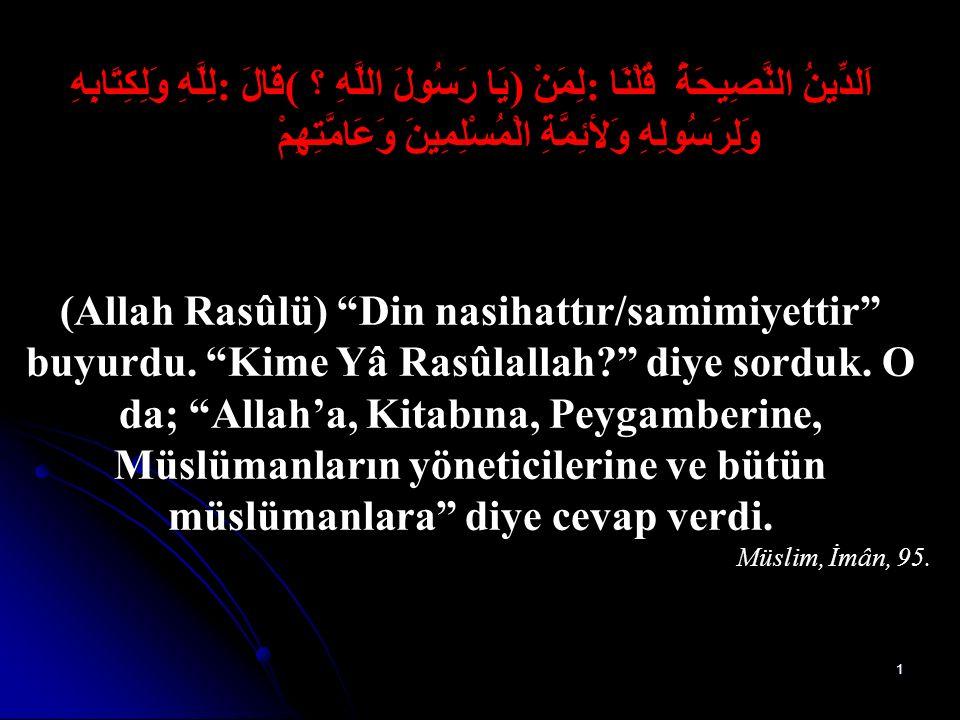 1 اَلدِّينُ النَّصِيحَةُ قُلْنَا: لِمَنْ )يَا رَسُولَ اللَّهِ ؟( قَالَ: لِلَّهِ وَلِكِتَابِهِ وَلِرَسُولِهِ وَلأئِمَّةِ الْمُسْلِمِينَ وَعَامَّتِهِمْ (Allah Rasûlü) Din nasihattır/samimiyettir buyurdu.