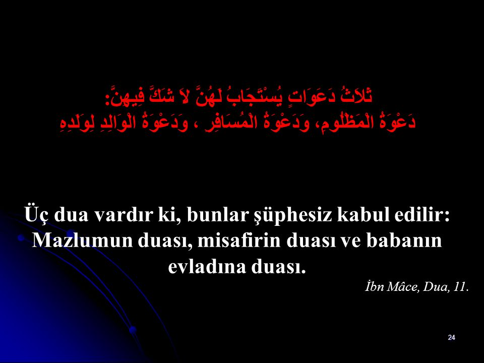 23 رِضَى الرَّبِّ في رِضَى الْـوَالِدِ وَسَخَطُ الرَّبِّ في سَخَطِ الْـوَالِدِ Allah'ın rızası, anne ve babanın rızasındadır. Allah'ın öfkesi de anne