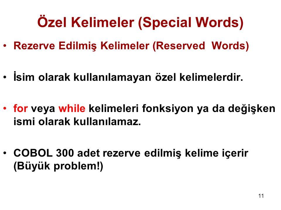 11 Rezerve Edilmiş Kelimeler (Reserved Words) İsim olarak kullanılamayan özel kelimelerdir. for veya while kelimeleri fonksiyon ya da değişken ismi ol