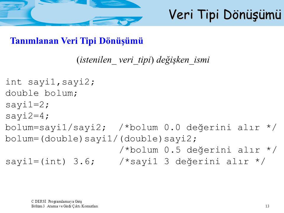 C DERSİ Programlamaya Giriş Bölüm 3 Atama ve Girdi/Çıktı Komutları 13 Veri Tipi Dönüşümü (istenilen_ veri_tipi) değişken_ismi int sayi1,sayi2; double bolum; sayi1=2; sayi2=4; bolum=sayi1/sayi2; /*bolum 0.0 değerini alır */ bolum=(double)sayi1/(double)sayi2; /*bolum 0.5 değerini alır */ sayi1=(int) 3.6;/*sayi1 3 değerini alır */ Tanımlanan Veri Tipi Dönüşümü