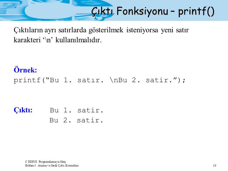 C DERSİ Programlamaya Giriş Bölüm 3 Atama ve Girdi/Çıktı Komutları 16 Çıktı Fonksiyonu – printf() Çıktıların ayrı satırlarda gösterilmek isteniyorsa yeni satır karakteri '\n' kullanılmalıdır.