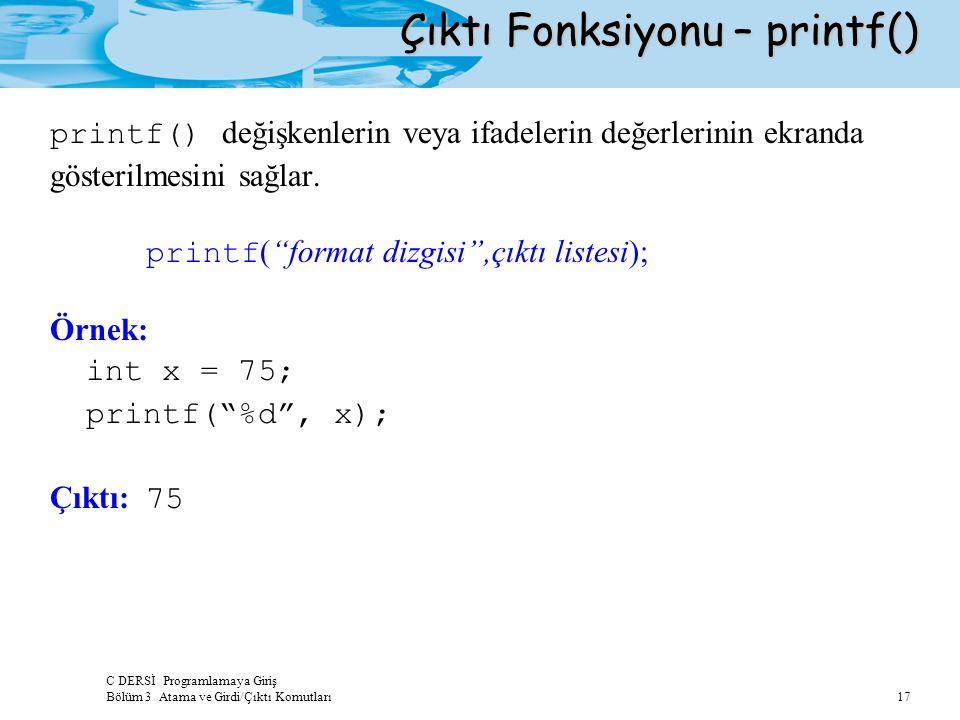 C DERSİ Programlamaya Giriş Bölüm 3 Atama ve Girdi/Çıktı Komutları 17 Çıktı Fonksiyonu – printf() printf() değişkenlerin veya ifadelerin değerlerinin ekranda gösterilmesini sağlar.