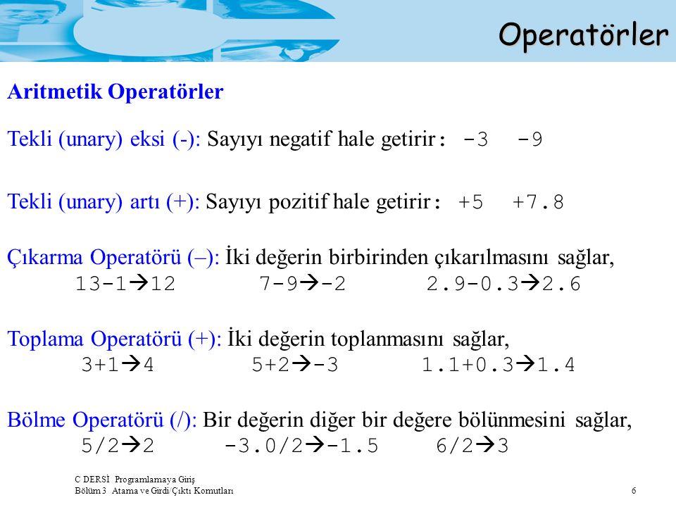 C DERSİ Programlamaya Giriş Bölüm 3 Atama ve Girdi/Çıktı Komutları 6 Tekli (unary) eksi (-): Sayıyı negatif hale getirir : -3 -9 Tekli (unary) artı (+): Sayıyı pozitif hale getirir : +5 +7.8 Çıkarma Operatörü (–): İki değerin birbirinden çıkarılmasını sağlar, 13-1  12 7-9  -2 2.9-0.3  2.6 Toplama Operatörü (+): İki değerin toplanmasını sağlar, 3+1  4 5+2  -3 1.1+0.3  1.4 Bölme Operatörü (/): Bir değerin diğer bir değere bölünmesini sağlar, 5/2  2 -3.0/2  -1.5 6/2  3 Operatörler Operatörler Aritmetik Operatörler