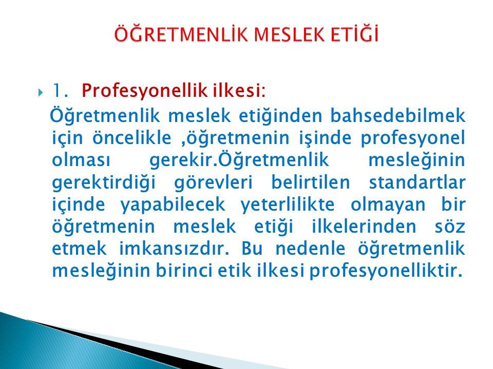  1.Profesyonellik ilkesi: Öğretmenlik meslek etiğinden bahsedebilmek için öncelikle,öğretmenin işinde profesyonel olması gerekir.Öğretmenlik mesleğin