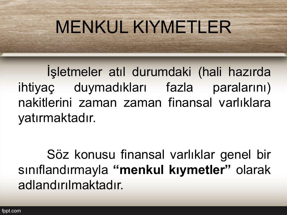 MENKUL KIYMETLER İşletmeler atıl durumdaki (hali hazırda ihtiyaç duymadıkları fazla paralarını) nakitlerini zaman zaman finansal varlıklara yatırmakta