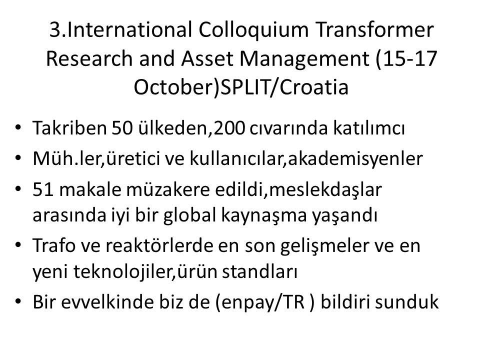 3.International Colloquium Transformer Research and Asset Management (15-17 October)SPLIT/Croatia Takriben 50 ülkeden,200 cıvarında katılımcı Müh.ler,üretici ve kullanıcılar,akademisyenler 51 makale müzakere edildi,meslekdaşlar arasında iyi bir global kaynaşma yaşandı Trafo ve reaktörlerde en son gelişmeler ve en yeni teknolojiler,ürün standları Bir evvelkinde biz de (enpay/TR ) bildiri sunduk