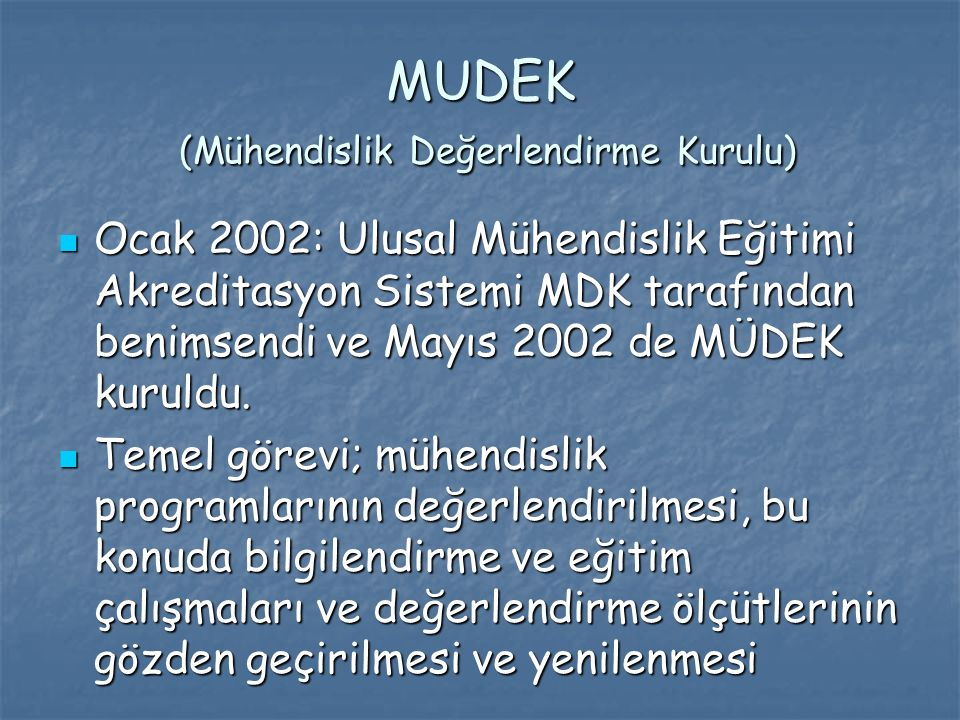 MUDEK (Mühendislik Değerlendirme Kurulu) Ocak 2002: Ulusal Mühendislik Eğitimi Akreditasyon Sistemi MDK tarafından benimsendi ve Mayıs 2002 de MÜDEK kuruldu.
