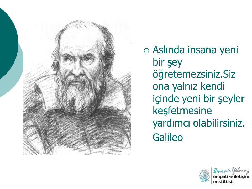  Aslında insana yeni bir şey öğretemezsiniz.Siz ona yalnız kendi içinde yeni bir şeyler keşfetmesine yardımcı olabilirsiniz. Galileo