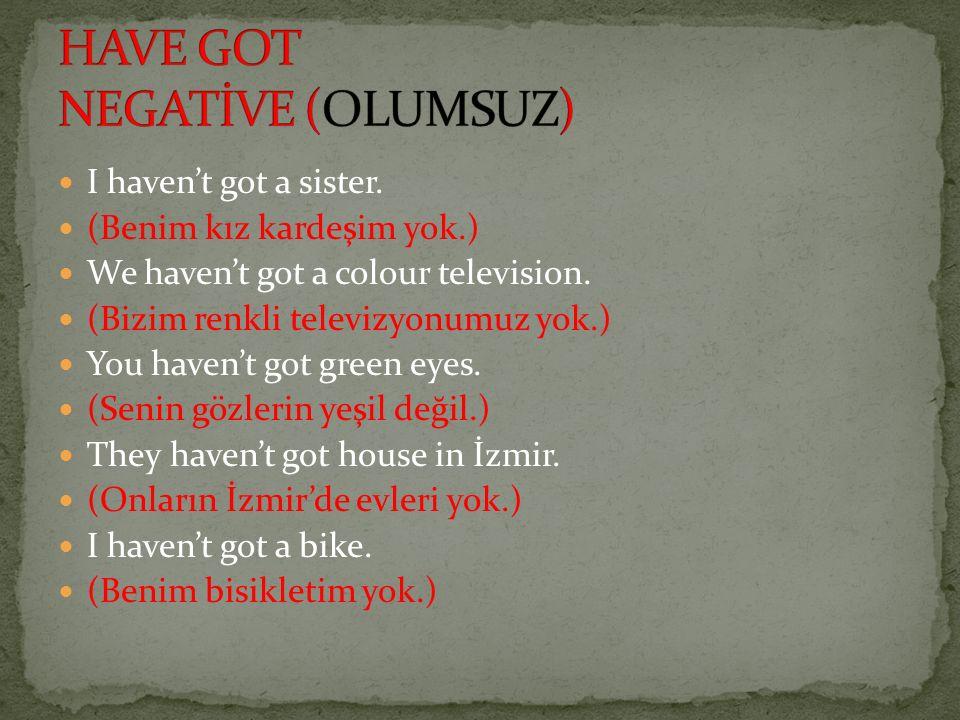 I haven't got a sister. (Benim kız kardeşim yok.) We haven't got a colour television. (Bizim renkli televizyonumuz yok.) You haven't got green eyes. (