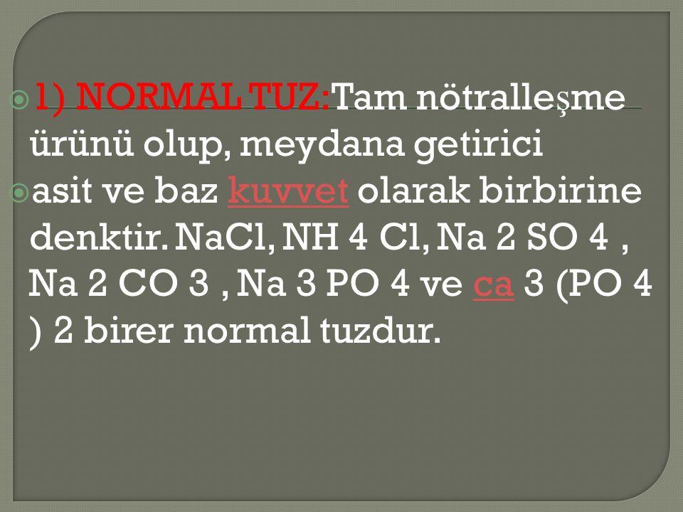  1) NORMAL TUZ:Tam nötralle ş me ürünü olup, meydana getirici  asit ve baz kuvvet olarak birbirine denktir.