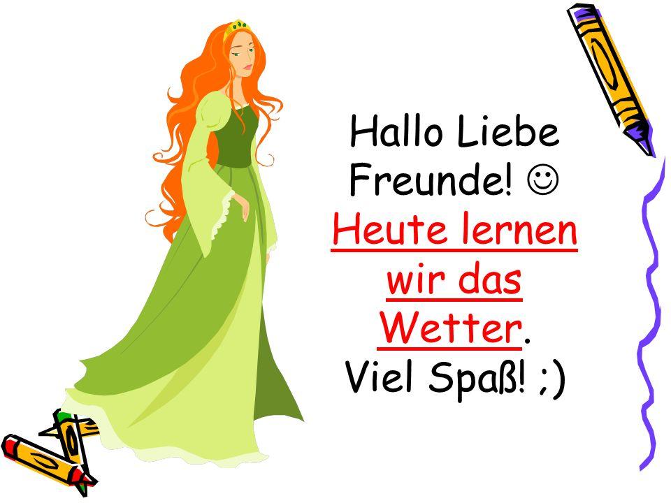 Hallo Liebe Freunde! Heute lernen wir das Wetter. Viel Spaß! ;)