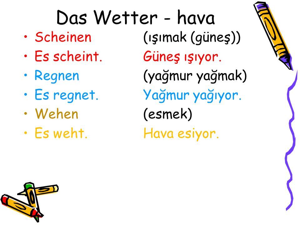 Das Wetter - hava Scheinen (ışımak (güneş)) Es scheint.Güneş ışıyor. Regnen(yağmur yağmak) Es regnet.Yağmur yağıyor. Wehen(esmek) Es weht.Hava esiyor.