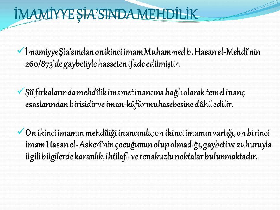 İMAMİYYE ŞİA'SINDA MEHDİLİK İmamiyye Şîa'sından onikinci imam Muhammed b. Hasan el-Mehdî'nin 260/873'de gaybetiyle hasseten ifade edilmiştir. Şîî fırk