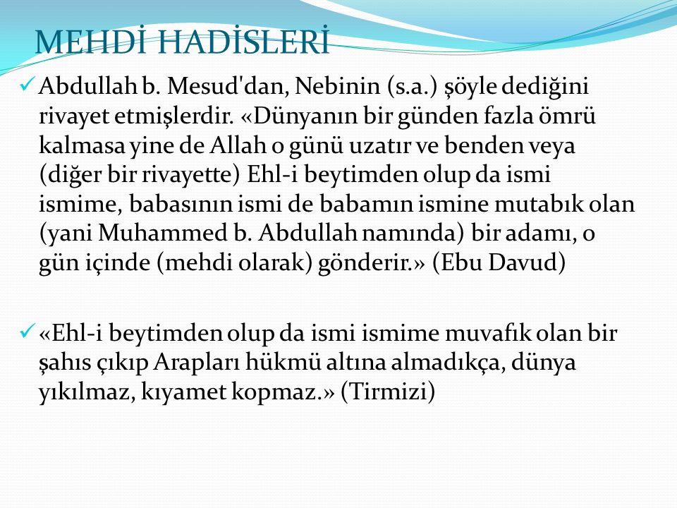 MEHDİ HADİSLERİ Abdullah b. Mesud'dan, Nebinin (s.a.) şöyle dediğini rivayet etmişlerdir. «Dünyanın bir günden fazla ömrü kalmasa yine de Allah o günü
