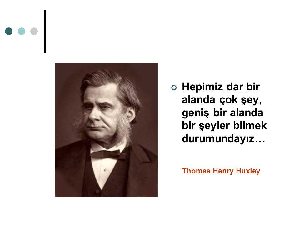 Hepimiz dar bir alanda çok şey, geniş bir alanda bir şeyler bilmek durumundayız… Thomas Henry Huxley