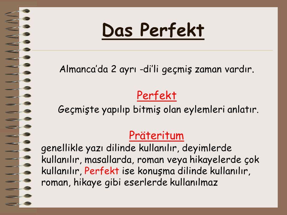 Das Perfekt Almanca'da 2 ayrı -di'li geçmiş zaman vardır. Perfekt Geçmişte yapılıp bitmiş olan eylemleri anlatır. Präteritum genellikle yazı dilinde k